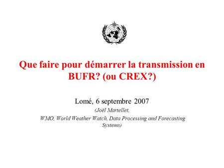 Que faire pour démarrer la transmission en BUFR? (ou CREX?) Lomé, 6 septembre 2007 (Joël Martellet, WMO, World Weather Watch, Data Processing and Forecasting.