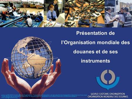 Présentation de lOrganisation mondiale des douanes et de ses instruments Copyright© 2006 World Customs Organization. Tous droits de traduction, de reproduction.