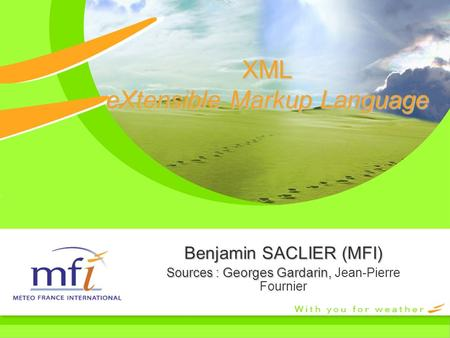 XML eXtensible Markup Language Benjamin SACLIER (MFI) Sources : Georges Gardarin, Sources : Georges Gardarin, Jean-Pierre Fournier.