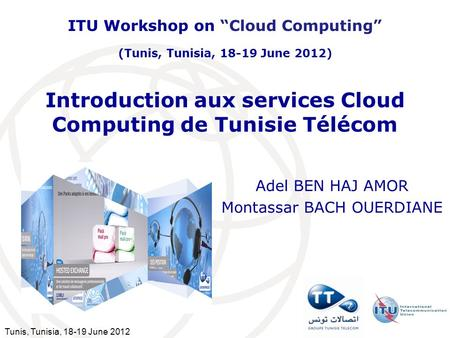 Tunis, Tunisia, 18-19 June 2012 Introduction aux services Cloud Computing de Tunisie Télécom Adel BEN HAJ AMOR Montassar BACH OUERDIANE ITU Workshop on.