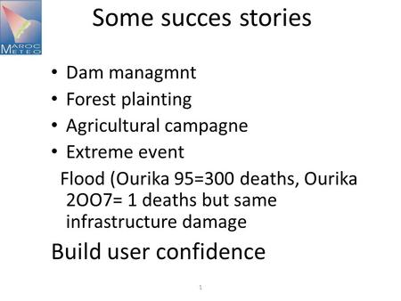 Some succes stories Dam managmnt Forest plainting Agricultural campagne Extreme event Flood (Ourika 95=300 deaths, Ourika 2OO7= 1 deaths but same infrastructure.