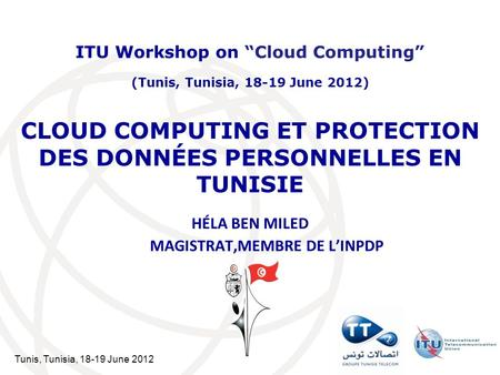 Tunis, Tunisia, 18-19 June 2012 CLOUD COMPUTING ET PROTECTION DES DONNÉES PERSONNELLES EN TUNISIE HÉLA BEN MILED MAGISTRAT,MEMBRE DE LINPDP ITU Workshop.
