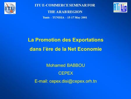 La Promotion des Exportations dans lère de la Net Economie Mohamed BABBOU CEPEX   ITU E-COMMERCE SEMINAR FOR THE ARAB REGION.