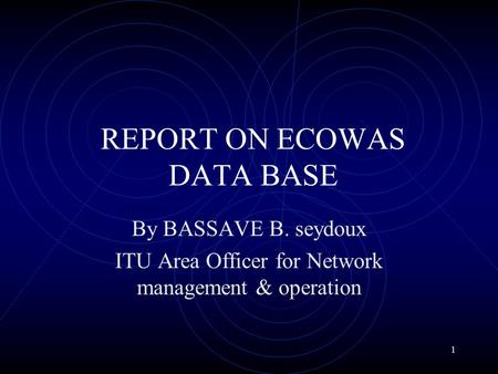 1 REPORT ON ECOWAS DATA BASE By BASSAVE B. seydoux ITU Area Officer for Network management & operation.