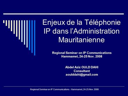 Regional Seminar on IP Communications - Hammamet, 24-25 Nov. 2008 Enjeux de la Téléphonie IP dans lAdministration Mauritanienne Regional Seminar on IP.
