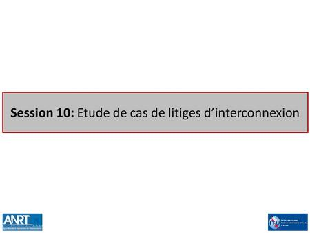 Session 10: Etude de cas de litiges d'interconnexion