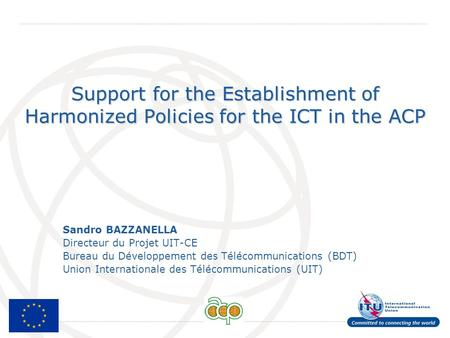 International Telecommunication Union Support for the Establishment of Harmonized Policies for the ICT in the ACP Sandro BAZZANELLA Directeur du Projet.