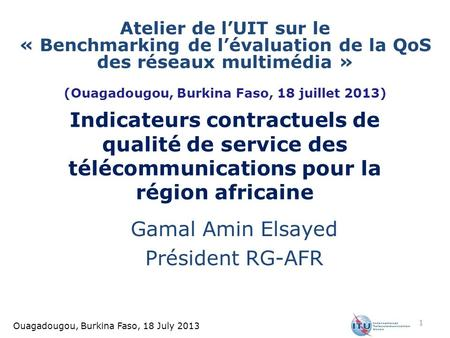 Ouagadougou, Burkina Faso, 18 July 2013 Indicateurs contractuels de qualité de service des télécommunications pour la région africaine Gamal Amin Elsayed.