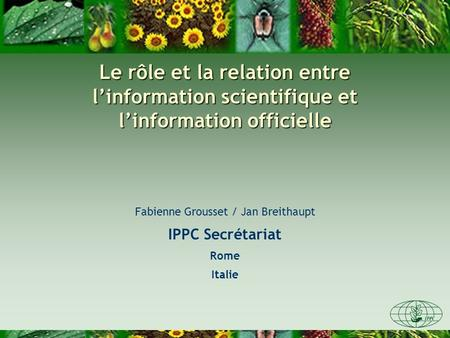 Le rôle et la relation entre linformation scientifique et linformation officielle Fabienne Grousset / Jan Breithaupt IPPC Secrétariat Rome Italie.