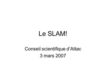 Le SLAM! Conseil scientifique dAttac 3 mars 2007.