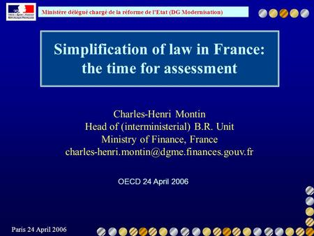 Ministère délégué chargé de la réforme de lEtat (DG Modernisation) Paris 24 April 2006 Simplification of law in France: the time for assessment OECD 24.