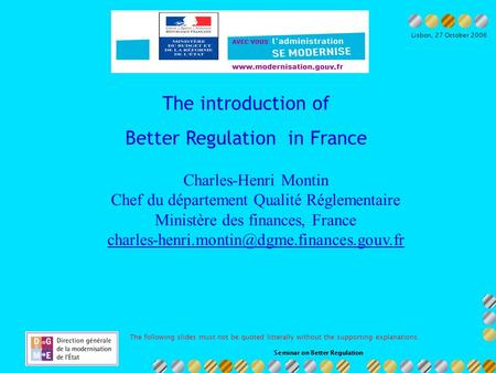 Seminar on Better Regulation Ministère du budget et de la réforme de lEtat Lisbon, 27 October 2006 The introduction of Better Regulation in France Charles-Henri.