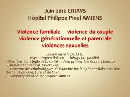 1 Jean-Pierre VOUCHE psychologue clinicien VIOLENCES INTRAFAMILIALES VIOLENCES INTRAFAMILIALES Jean-Pierre VOUCHE Thérapeute de couple et familial.