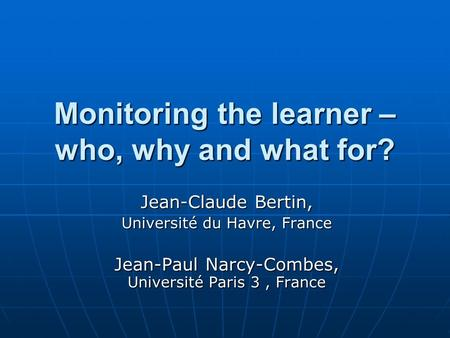 Monitoring the learner – who, why and what for? Jean-Claude Bertin, Université du Havre, France Jean-Paul Narcy-Combes, Université Paris 3, France.