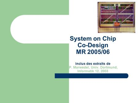 System on Chip Co-Design MR 2005/06 inclus des extraits de P. Marwedel, Univ. Dortmund, Informatik 12, 2003.