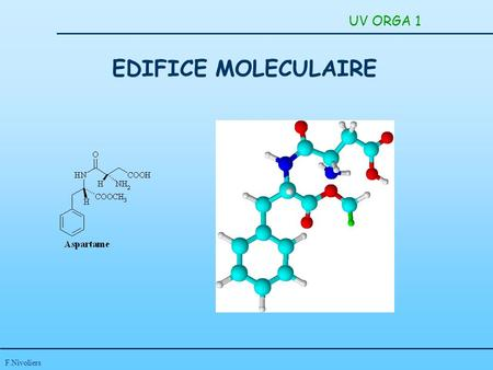 F.Nivoliers EDIFICE MOLECULAIRE UV ORGA 1. F.Nivoliers UV ORGA 1 LIAISONS DANS LES COMPOSES MOLECULAIRES STEREOCHIMIE: REACTIONS CHIMIQUES - MECANISMES.