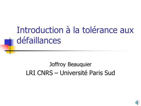 Introduction à la tolérance aux défaillances Joffroy Beauquier LRI CNRS – Université Paris Sud.