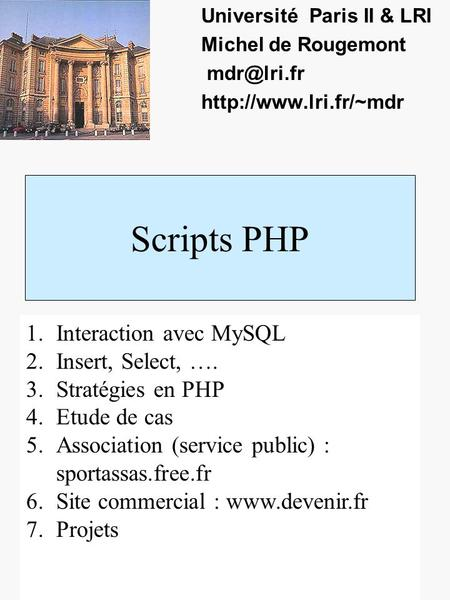 Scripts PHP Université Paris II & LRI Michel de Rougemont  1.Interaction avec MySQL 2.Insert, Select, …. 3.Stratégies.