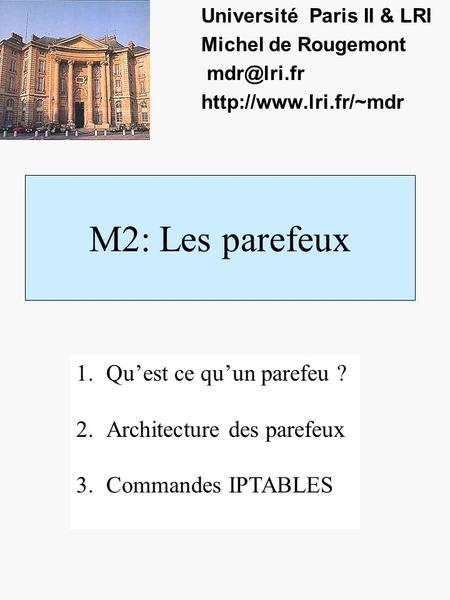 M2: Les parefeux Université Paris II & LRI Michel de Rougemont  1.Quest ce quun parefeu ? 2.Architecture des parefeux.