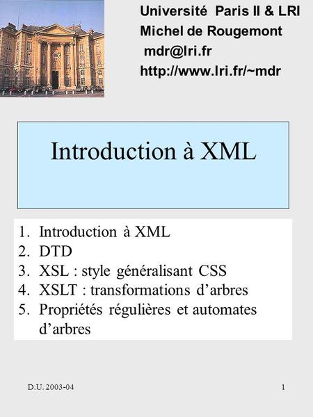 D.U. 2003-041 Introduction à XML Université Paris II & LRI Michel de Rougemont  1.Introduction à XML 2.DTD 3.XSL : style.