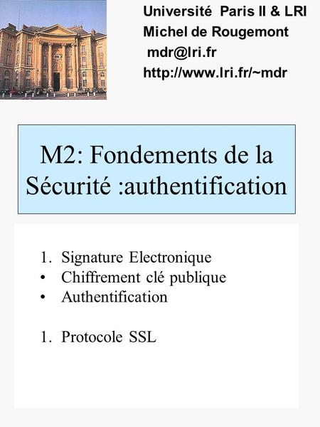 M2: Fondements de la Sécurité :authentification Université Paris II & LRI Michel de Rougemont  1.Signature Electronique.