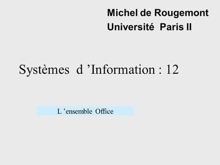 Systèmes d Information : 12 Michel de Rougemont Université Paris II L ensemble Office.