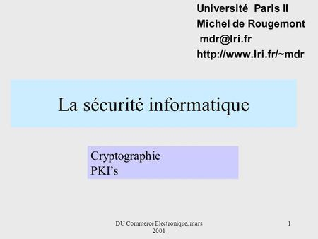DU Commerce Electronique, mars 2001 1 La sécurité informatique Université Paris II Michel de Rougemont  Cryptographie.