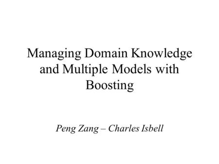 Managing Domain Knowledge and Multiple Models with Boosting Peng Zang – Charles Isbell.