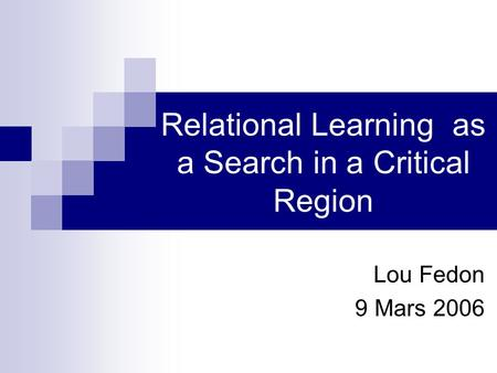 Relational Learning as a Search in a Critical Region Lou Fedon 9 Mars 2006.