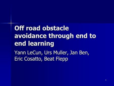 1 Off road obstacle avoidance through end to end learning Yann LeCun, Urs Muller, Jan Ben, Eric Cosatto, Beat Flepp.