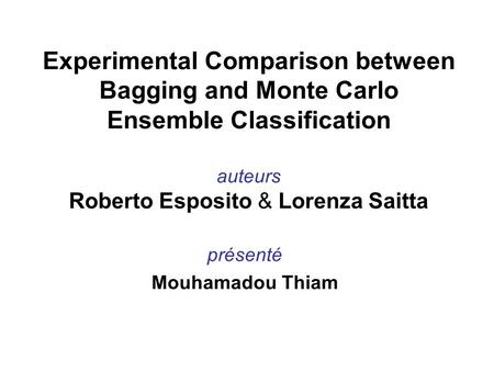 Présenté Mouhamadou Thiam Experimental Comparison between Bagging and Monte Carlo Ensemble Classification auteurs Roberto Esposito & Lorenza Saitta.