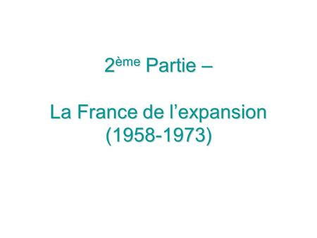 2 ème Partie – La France de lexpansion (1958-1973)