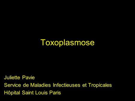 Toxoplasmose Juliette Pavie Service de Maladies Infectieuses et Tropicales Hôpital Saint Louis Paris.