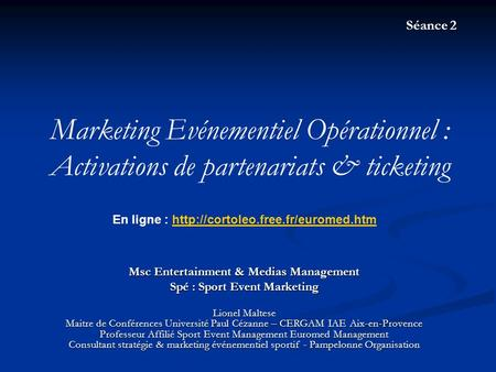 Séance 2 Marketing Evénementiel Opérationnel : Activations de partenariats & ticketing En ligne : http://cortoleo.free.fr/euromed.htm Msc Entertainment.