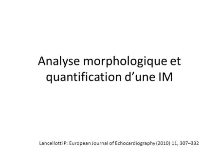 Analyse morphologique et quantification dune IM Lancellotti P: European Journal of Echocardiography (2010) 11, 307–332.