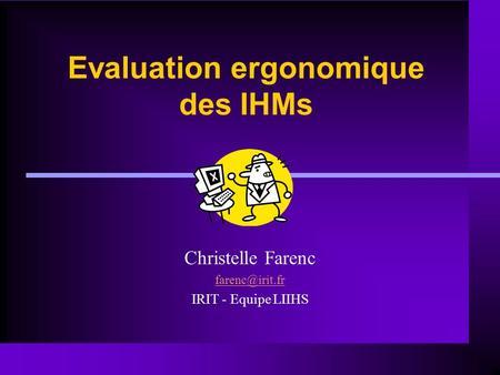 Evaluation ergonomique des IHMs Christelle Farenc IRIT - Equipe LIIHS.