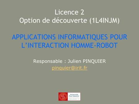 Licence 2 Option de découverte (1L4INJM) APPLICATIONS INFORMATIQUES POUR LINTERACTION HOMME-ROBOT Responsable : Julien PINQUIER