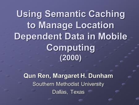 Using Semantic Caching to Manage Location Dependent Data in Mobile Computing (2000) Qun Ren, Margaret H. Dunham Southern Methodist University Dallas, Texas.