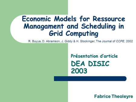 Economic Models for Ressource Managament and Scheduling in Grid Computing Présentation darticle DEA DISIC 2003 R. Buyya, D. Abramson, J. Giddy & H. Stockinger,