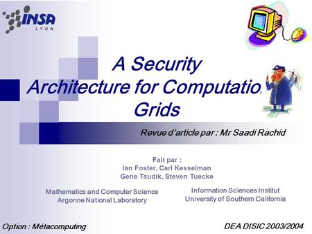 A Security Architecture for Computational Grids Fait par : Ian Foster, Carl Kesselman Gene Tsudik, Steven Tuecke Mathematics and Computer Science Argonne.