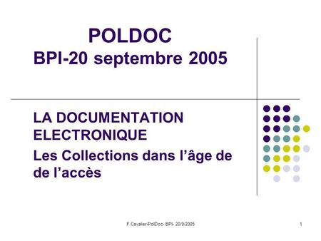 F.Cavalier-PolDoc- BPI- 20/9/20051 POLDOC BPI-20 septembre 2005 LA DOCUMENTATION ELECTRONIQUE Les Collections dans lâge de de laccès.