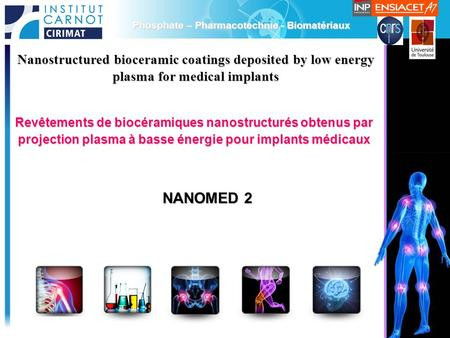 1 Phosphate – Pharmacotechnie - Biomatériaux Nanostructured bioceramic coatings deposited by low energy plasma for medical implants NANOMED 2 Revêtements.
