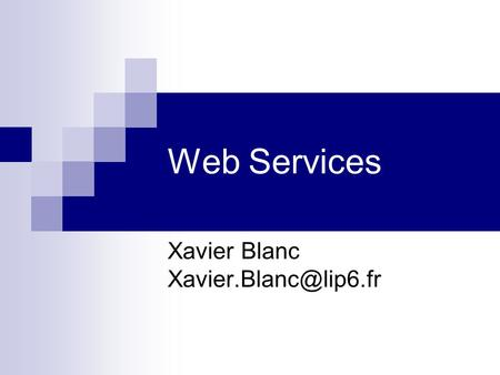 Web Services Xavier Blanc Plan Principes XML (Notions) SOAP WSDL UDDI Axis Conclusion.