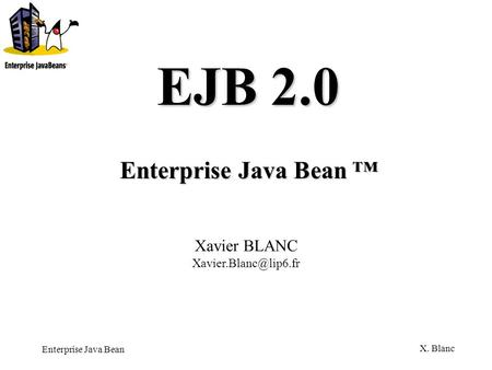Enterprise Java Bean X. Blanc Enterprise Java Bean Enterprise Java Bean EJB 2.0 Xavier BLANC