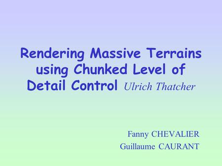 Rendering Massive Terrains using Chunked Level of Detail Control Ulrich Thatcher Fanny CHEVALIER Guillaume CAURANT.