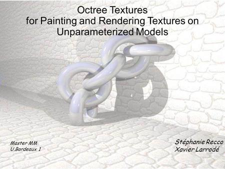 Octree Textures for Painting and Rendering Textures on Unparameterized Models Master MM U.Bordeaux 1 Stéphanie Recco Xavier Larrodé