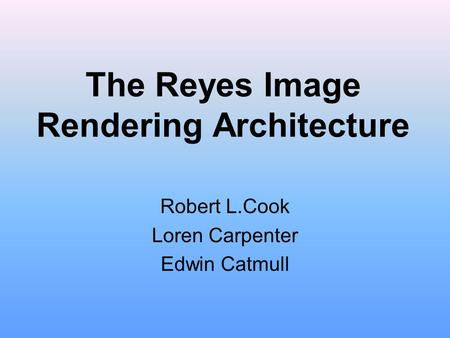 The Reyes Image Rendering Architecture Robert L.Cook Loren Carpenter Edwin Catmull.