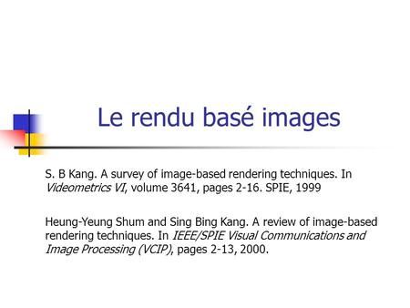 Le rendu basé images S. B Kang. A survey of image-based rendering techniques. In Videometrics VI, volume 3641, pages 2-16. SPIE, 1999 Heung-Yeung Shum.