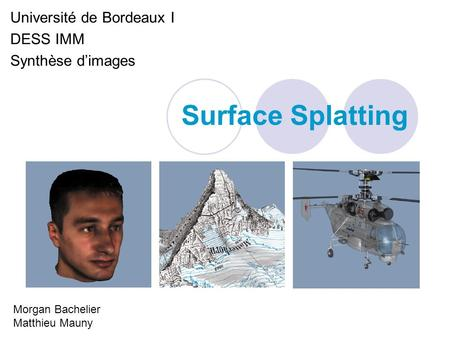 Surface Splatting Université de Bordeaux I DESS IMM Synthèse dimages Morgan Bachelier Matthieu Mauny.