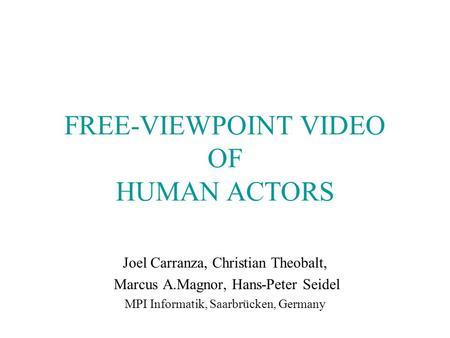 FREE-VIEWPOINT VIDEO OF HUMAN ACTORS Joel Carranza, Christian Theobalt, Marcus A.Magnor, Hans-Peter Seidel MPI Informatik, Saarbrücken, Germany.